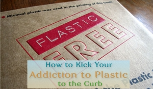 How to Kick Your Addiction To Plastic To The Curb